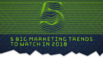 5 Big Marketing Trends to Watch in 2018 [Infographic]